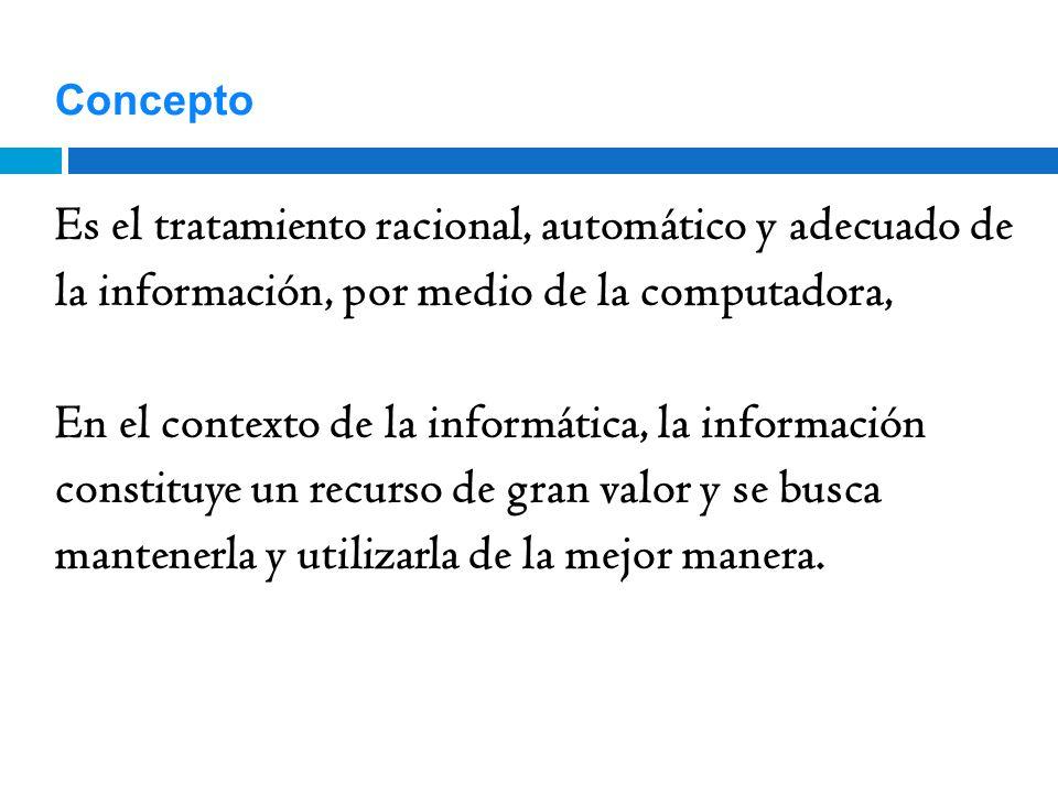 Concepto Es el tratamiento racional, automático y adecuado de la información, por medio de la computadora,