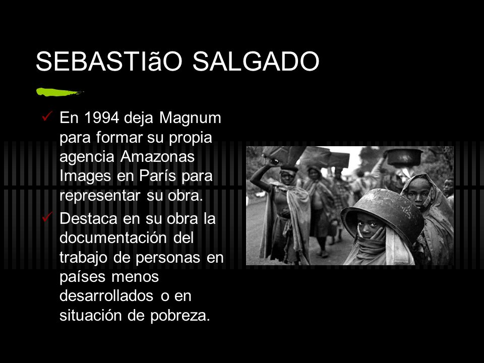 SEBASTIãO SALGADO En 1994 deja Magnum para formar su propia agencia Amazonas Images en París para representar su obra.