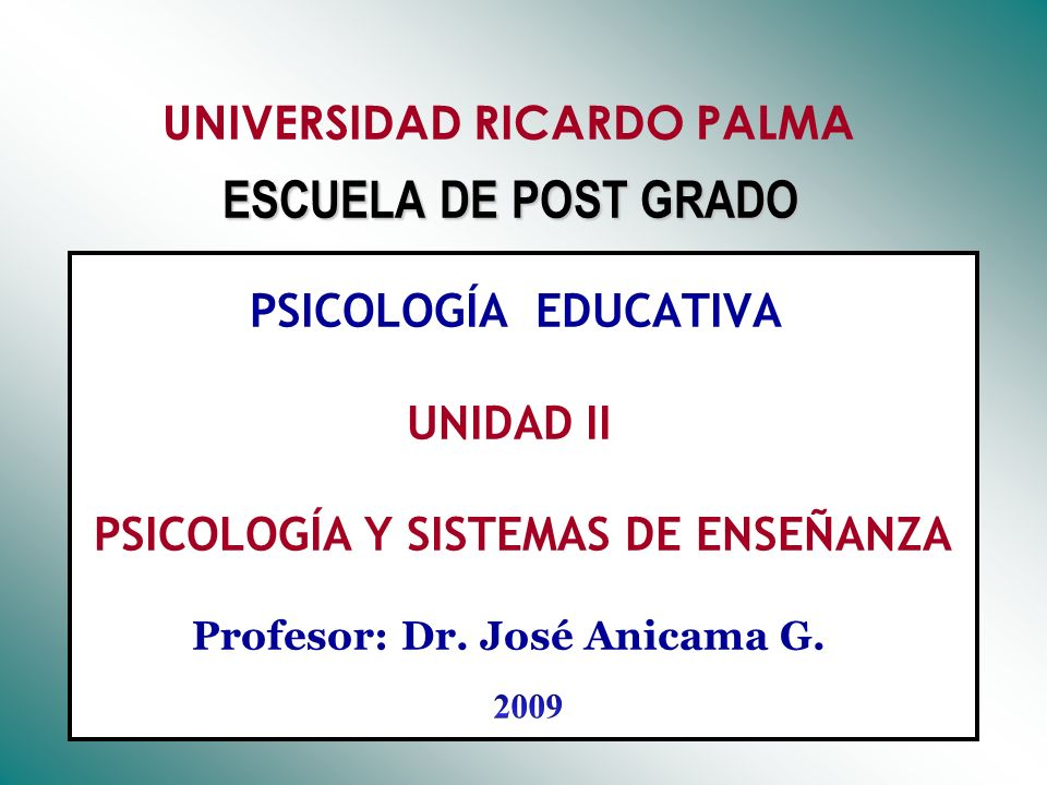 UNIVERSIDAD RICARDO PALMA ESCUELA DE POST GRADO PSICOLOGÍA EDUCATIVA UNIDAD II PSICOLOGÍA Y SISTEMAS DE ENSEÑANZA Profesor: Dr. José Anicama G.