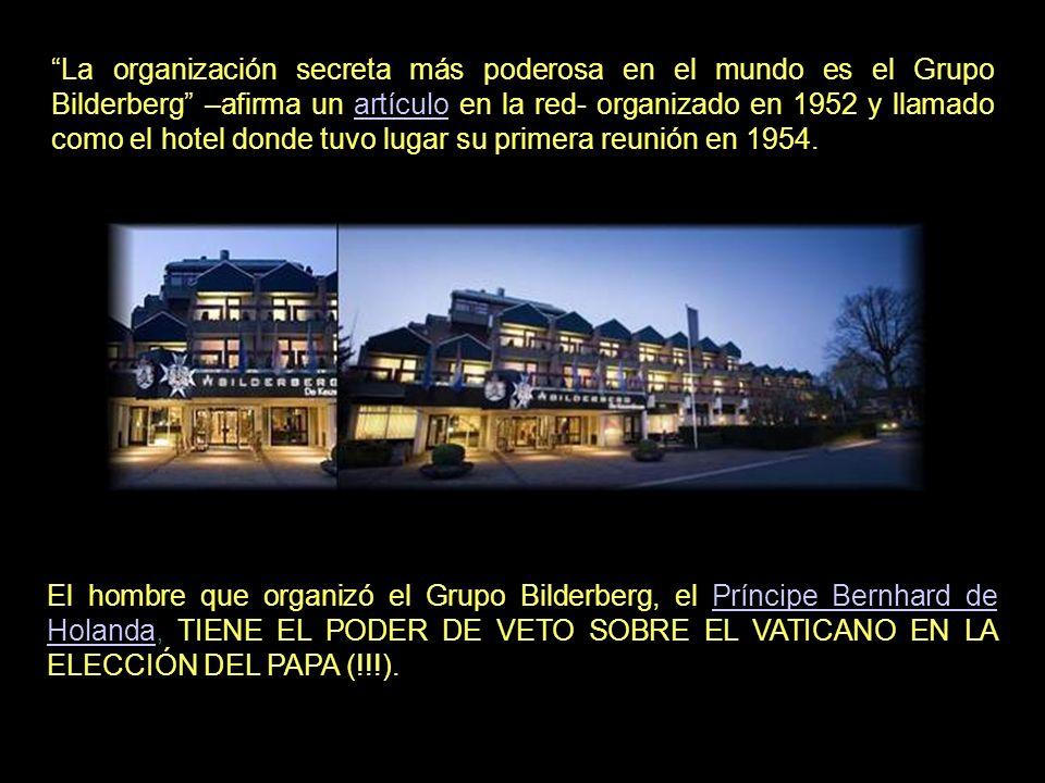 La organización secreta más poderosa en el mundo es el Grupo Bilderberg –afirma un artículo en la red- organizado en 1952 y llamado como el hotel donde tuvo lugar su primera reunión en 1954.