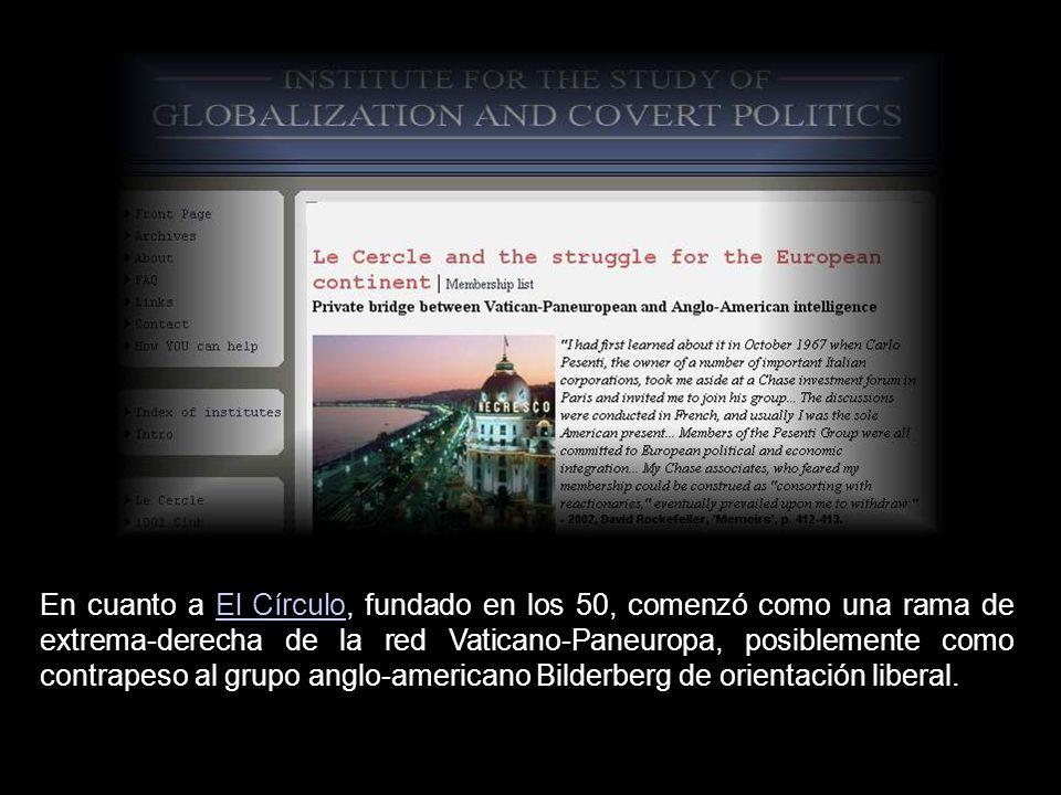 En cuanto a El Círculo, fundado en los 50, comenzó como una rama de extrema-derecha de la red Vaticano-Paneuropa, posiblemente como contrapeso al grupo anglo-americano Bilderberg de orientación liberal.