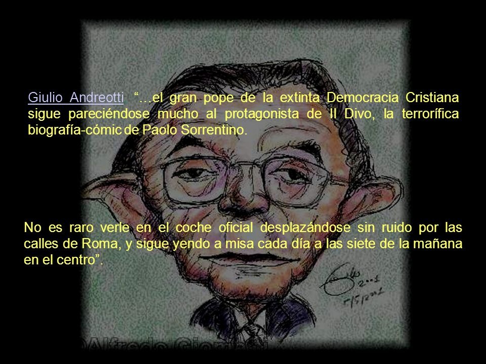 Giulio Andreotti, …el gran pope de la extinta Democracia Cristiana sigue pareciéndose mucho al protagonista de Il Divo, la terrorífica biografía-cómic de Paolo Sorrentino.
