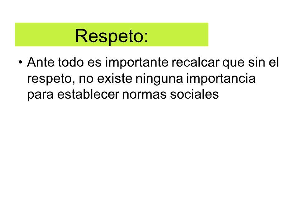 Respeto:Ante todo es importante recalcar que sin el respeto, no existe ninguna importancia para establecer normas sociales.