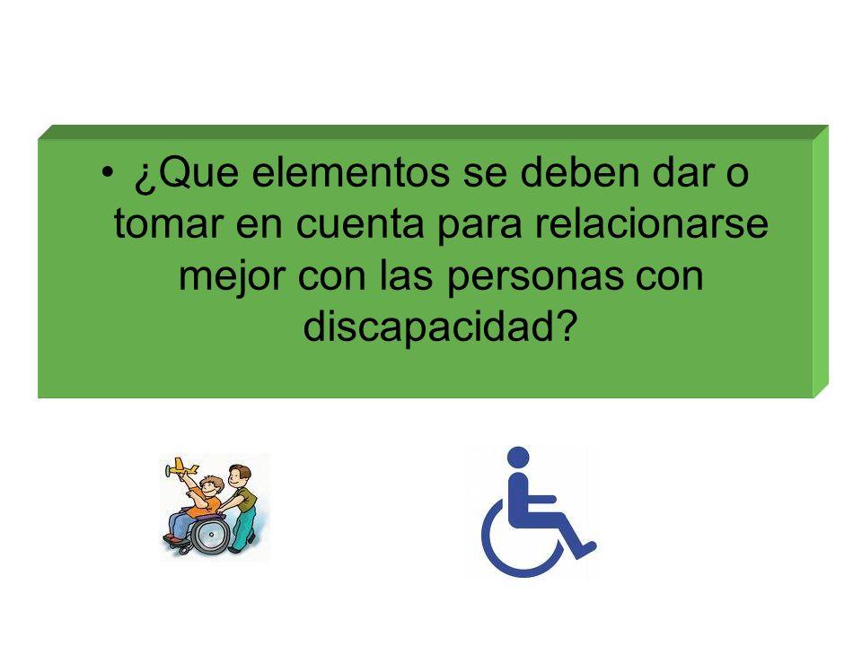 ¿Que elementos se deben dar o tomar en cuenta para relacionarse mejor con las personas con discapacidad