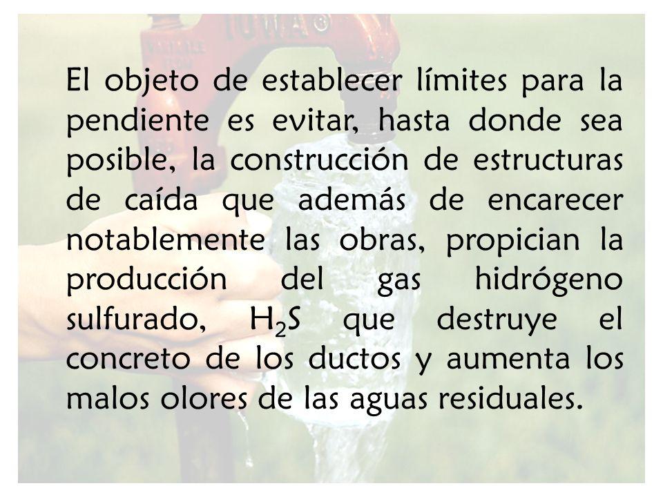 El objeto de establecer límites para la pendiente es evitar, hasta donde sea posible, la construcción de estructuras de caída que además de encarecer notablemente las obras, propician la producción del gas hidrógeno sulfurado, H2S que destruye el concreto de los ductos y aumenta los malos olores de las aguas residuales.