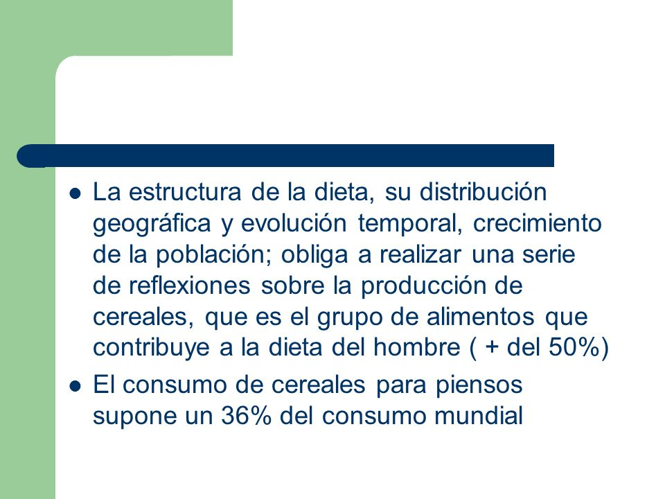 La estructura de la dieta, su distribución geográfica y evolución temporal, crecimiento de la población; obliga a realizar una serie de reflexiones sobre la producción de cereales, que es el grupo de alimentos que contribuye a la dieta del hombre ( + del 50%)
