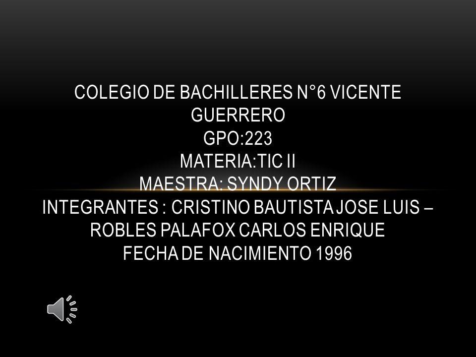 COLEGIO DE BACHILLERES N°6 VICENTE GUERRERO GPO:223 MATERIA:TIC II MAESTRA: SYNDY ORTIZ INTEGRANTES : CRISTINO BAUTISTA JOSE LUIS – ROBLES PALAFOX CARLOS ENRIQUE FECHA DE NACIMIENTO 1996