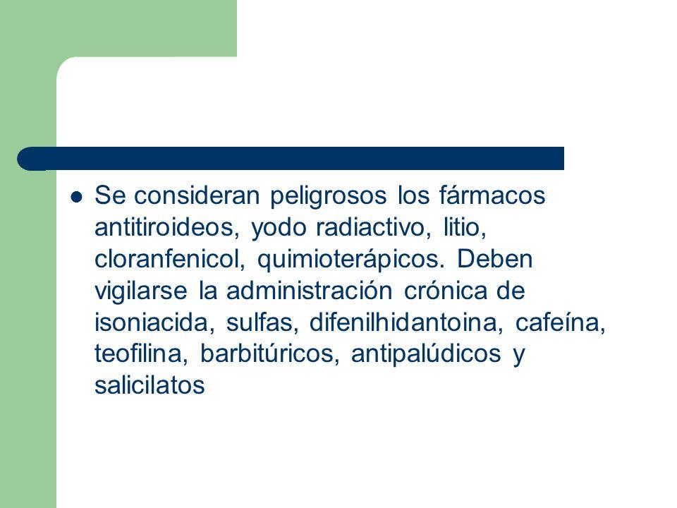 Se consideran peligrosos los fármacos antitiroideos, yodo radiactivo, litio, cloranfenicol, quimioterápicos.