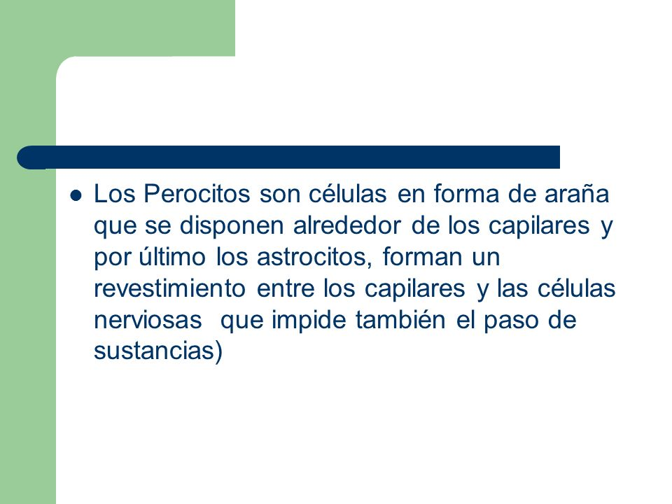 Los Perocitos son células en forma de araña que se disponen alrededor de los capilares y por último los astrocitos, forman un revestimiento entre los capilares y las células nerviosas que impide también el paso de sustancias)