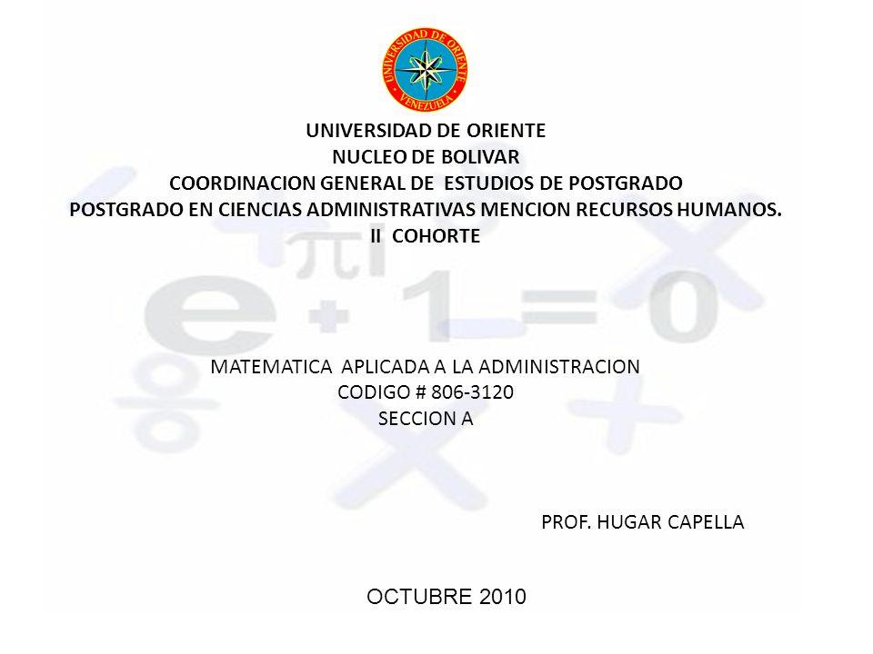 UNIVERSIDAD DE ORIENTE NUCLEO DE BOLIVAR COORDINACION GENERAL DE ESTUDIOS DE POSTGRADO POSTGRADO EN CIENCIAS ADMINISTRATIVAS MENCION RECURSOS HUMANOS. II COHORTE MATEMATICA APLICADA A LA ADMINISTRACION CODIGO # 806-3120 SECCION A