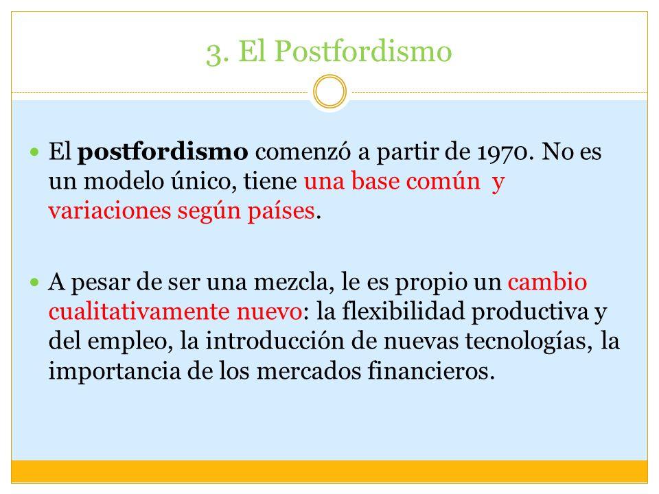 3. El PostfordismoEl postfordismo comenzó a partir de 1970. No es un modelo único, tiene una base común y variaciones según países.