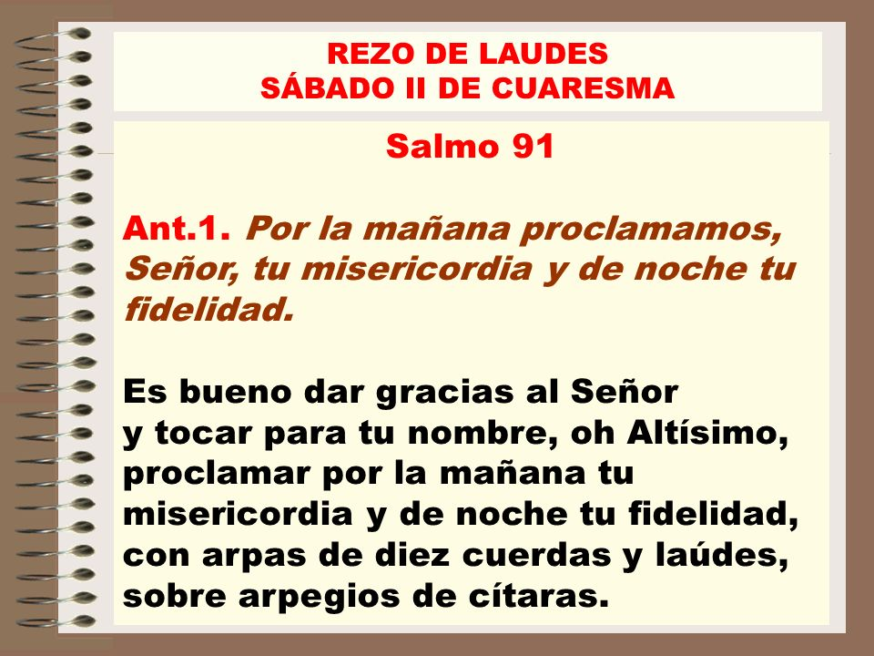 REZO DE LAUDES SÁBADO II DE CUARESMA. Salmo 91. Ant.1. Por la mañana proclamamos, Señor, tu misericordia y de noche tu fidelidad.