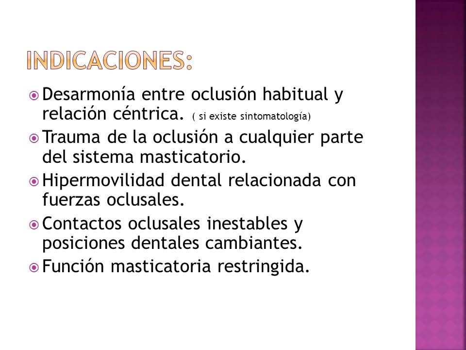 Indicaciones:Desarmonía entre oclusión habitual y relación céntrica. ( si existe sintomatología)