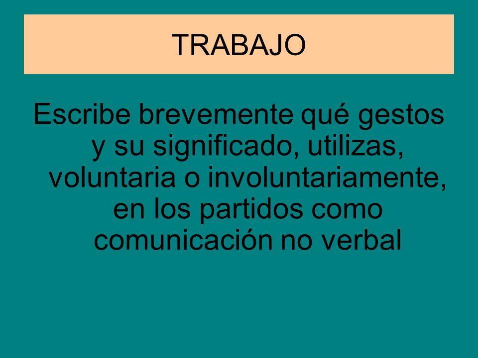 TRABAJO Escribe brevemente qué gestos y su significado, utilizas, voluntaria o involuntariamente, en los partidos como comunicación no verbal.