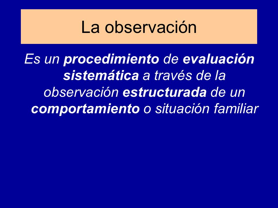 La observación Es un procedimiento de evaluación sistemática a través de la observación estructurada de un comportamiento o situación familiar.