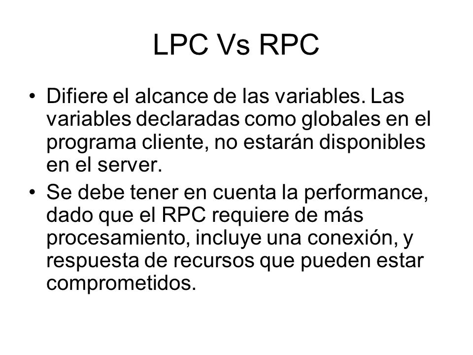 LPC Vs RPCDifiere el alcance de las variables. Las variables declaradas como globales en el programa cliente, no estarán disponibles en el server.