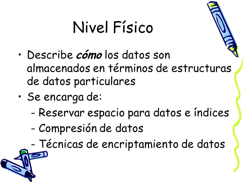 Nivel Físico Describe cómo los datos son almacenados en términos de estructuras de datos particulares.
