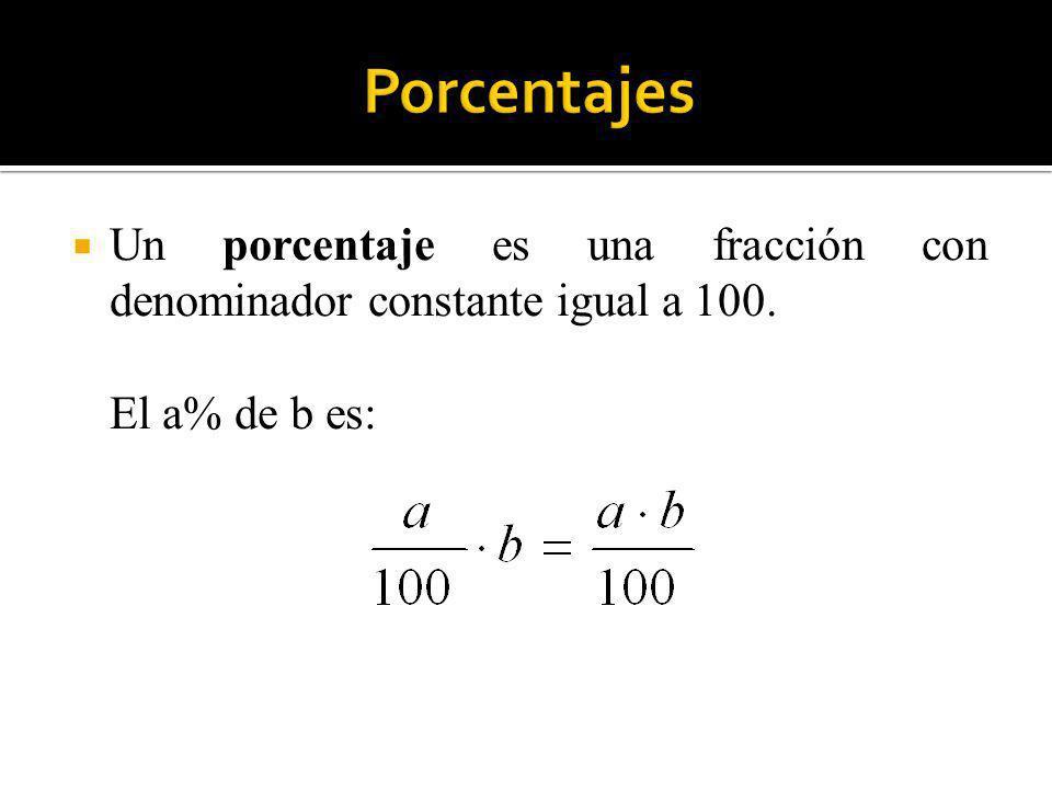 Porcentajes Un porcentaje es una fracción con denominador constante igual a 100. El a% de b es: