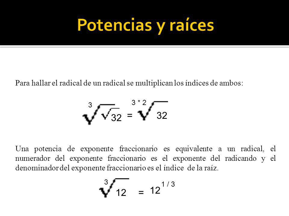 Potencias y raíces Para hallar el radical de un radical se multiplican los índices de ambos: 3 * 2.