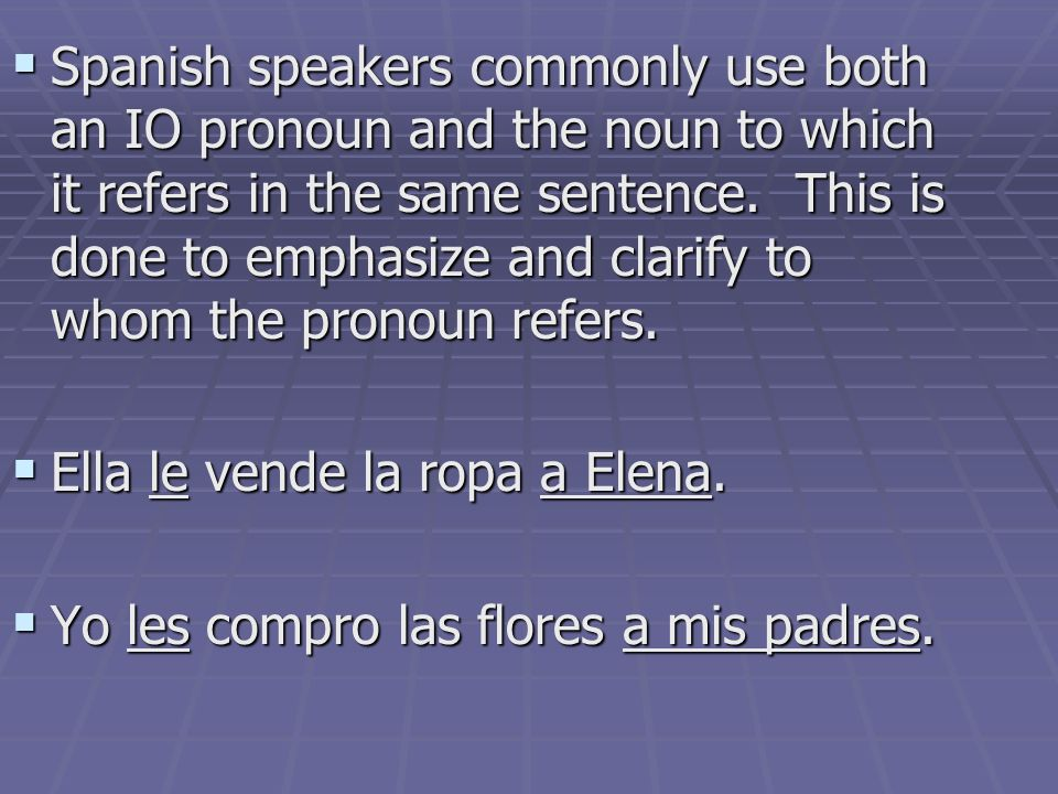 Spanish speakers commonly use both an IO pronoun and the noun to which it refers in the same sentence. This is done to emphasize and clarify to whom the pronoun refers.