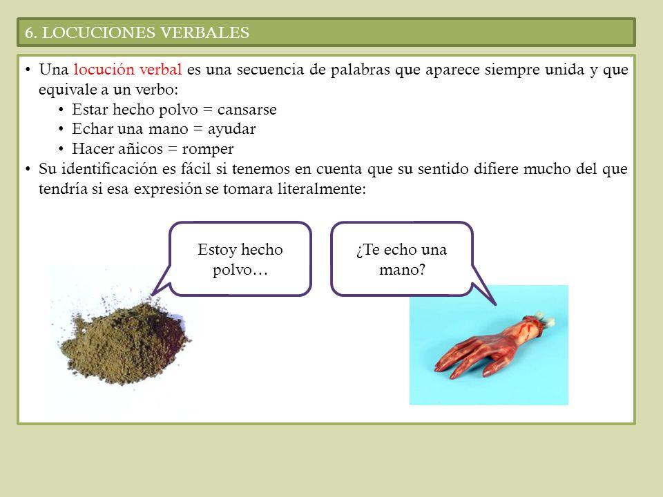6. LOCUCIONES VERBALESUna locución verbal es una secuencia de palabras que aparece siempre unida y que equivale a un verbo: