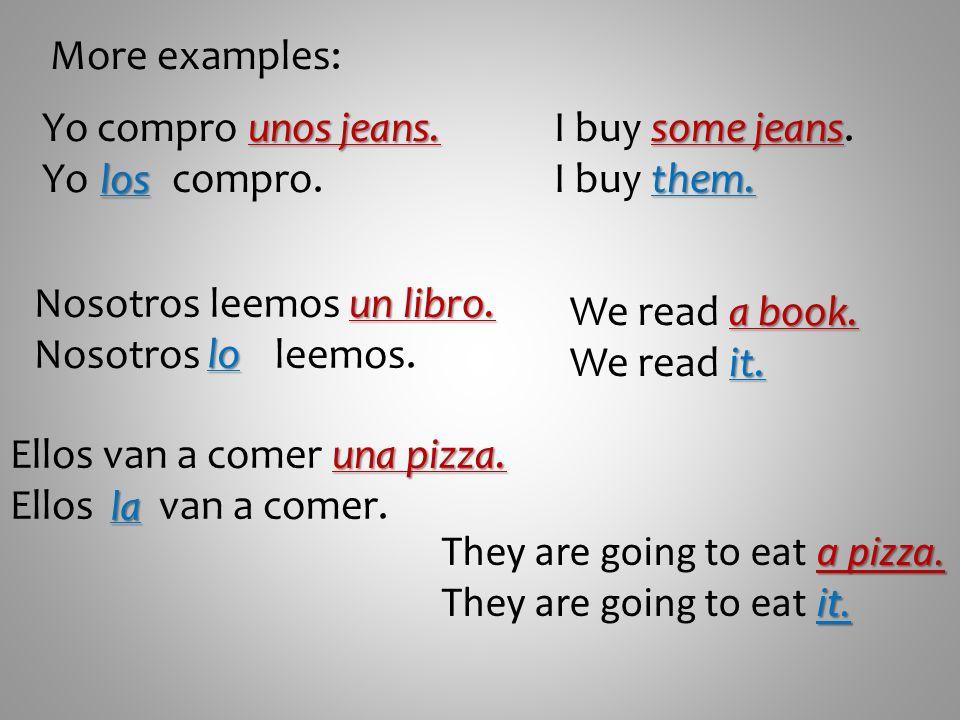 More examples: Yo compro unos jeans. Yo compro. I buy some jeans. I buy them. los. Nosotros leemos un libro.
