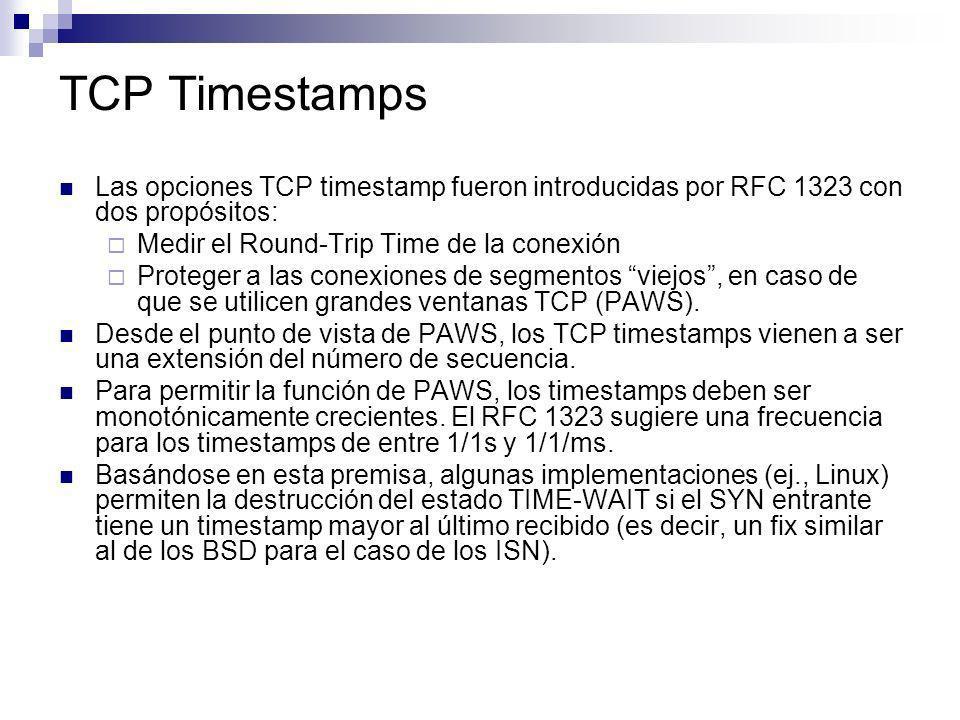 TCP Timestamps Las opciones TCP timestamp fueron introducidas por RFC 1323 con dos propósitos: Medir el Round-Trip Time de la conexión.