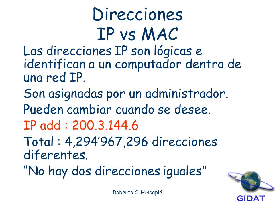 Direcciones IP vs MAC Las direcciones IP son lógicas e identifican a un computador dentro de una red IP.