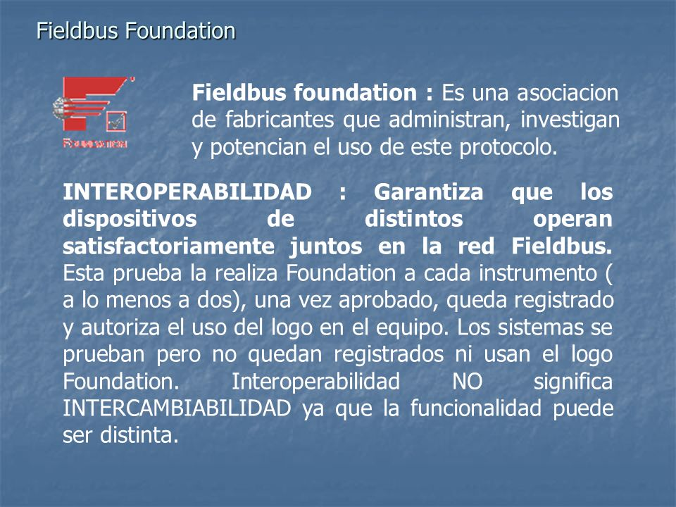 Fieldbus Foundation Fieldbus foundation : Es una asociacion de fabricantes que administran, investigan y potencian el uso de este protocolo.