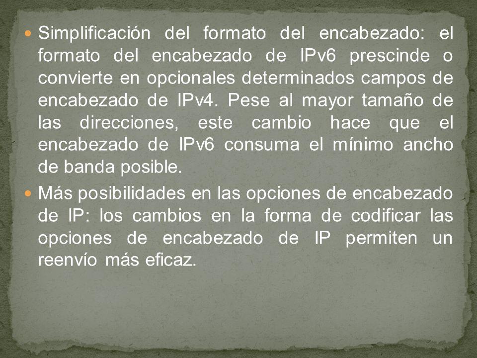 Simplificación del formato del encabezado: el formato del encabezado de IPv6 prescinde o convierte en opcionales determinados campos de encabezado de IPv4. Pese al mayor tamaño de las direcciones, este cambio hace que el encabezado de IPv6 consuma el mínimo ancho de banda posible.