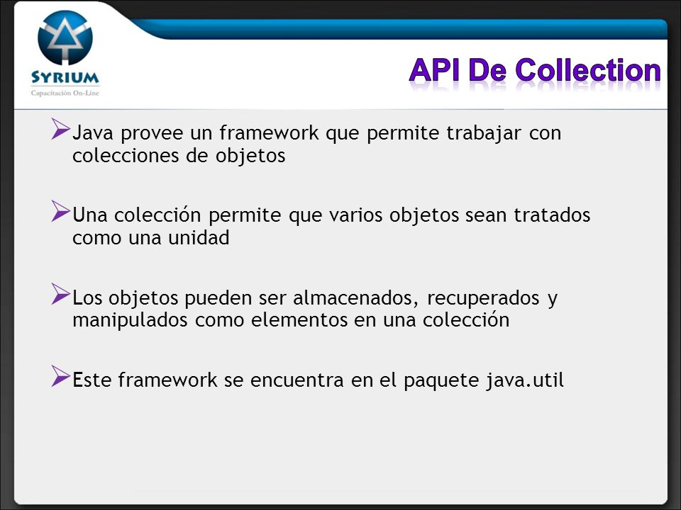 API De Collection Java provee un framework que permite trabajar con colecciones de objetos.
