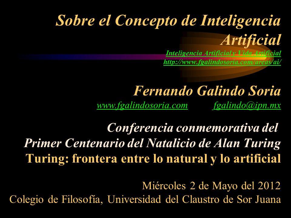 Sobre el Concepto de Inteligencia Artificial Inteligencia Artificial y Vida Artificial http://www.fgalindosoria.com/areas/ai/ Fernando Galindo Soria www.fgalindosoria.com fgalindo@ipn.mx Conferencia conmemorativa del Primer Centenario del Natalicio de Alan Turing Turing: frontera entre lo natural y lo artificial