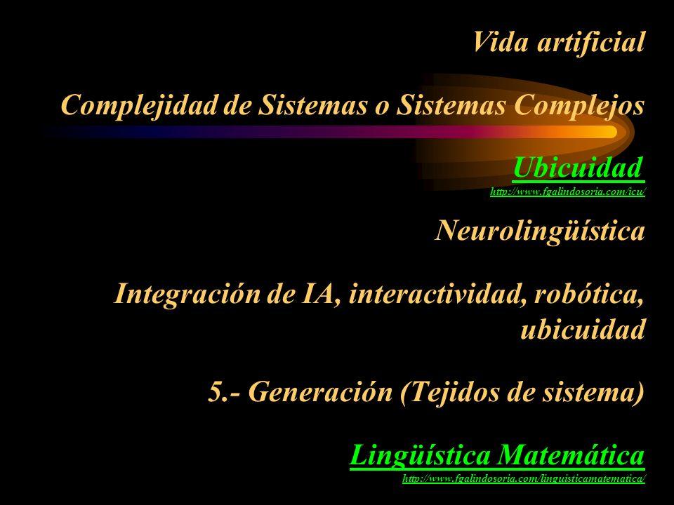 Vida artificial Complejidad de Sistemas o Sistemas Complejos Ubicuidad http://www.fgalindosoria.com/icu/ Neurolingüística Integración de IA, interactividad, robótica, ubicuidad 5.- Generación (Tejidos de sistema) Lingüística Matemática http://www.fgalindosoria.com/linguisticamatematica/