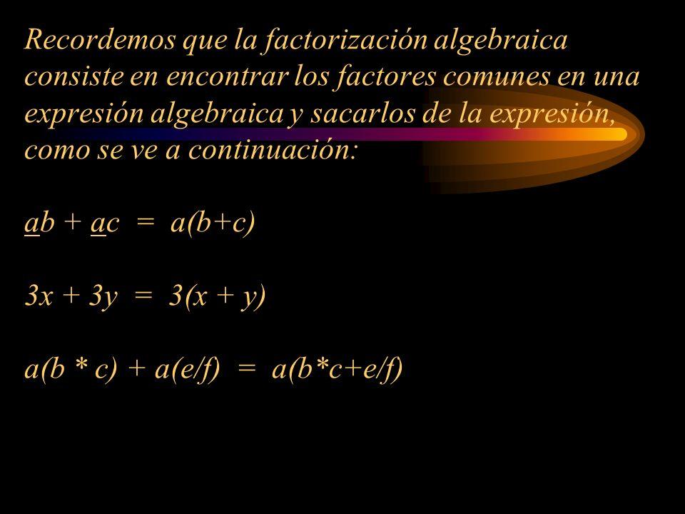 Recordemos que la factorización algebraica consiste en encontrar los factores comunes en una expresión algebraica y sacarlos de la expresión, como se ve a continuación: ab + ac = a(b+c) 3x + 3y = 3(x + y) a(b * c) + a(e/f) = a(b*c+e/f)