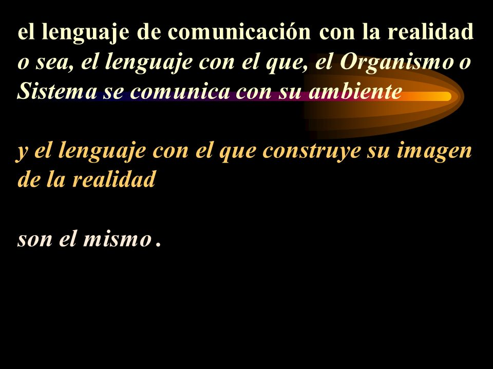 el lenguaje de comunicación con la realidad o sea, el lenguaje con el que, el Organismo o Sistema se comunica con su ambiente y el lenguaje con el que construye su imagen de la realidad son el mismo .