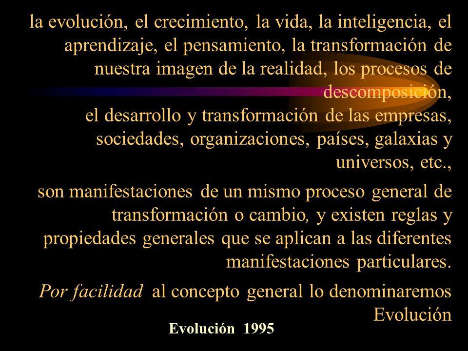 la evolución, el crecimiento, la vida, la inteligencia, el aprendizaje, el pensamiento, la transformación de nuestra imagen de la realidad, los procesos de descomposición, el desarrollo y transformación de las empresas, sociedades, organizaciones, países, galaxias y universos, etc., son manifestaciones de un mismo proceso general de transformación o cambio, y existen reglas y propiedades generales que se aplican a las diferentes manifestaciones particulares. Por facilidad al concepto general lo denominaremos Evolución