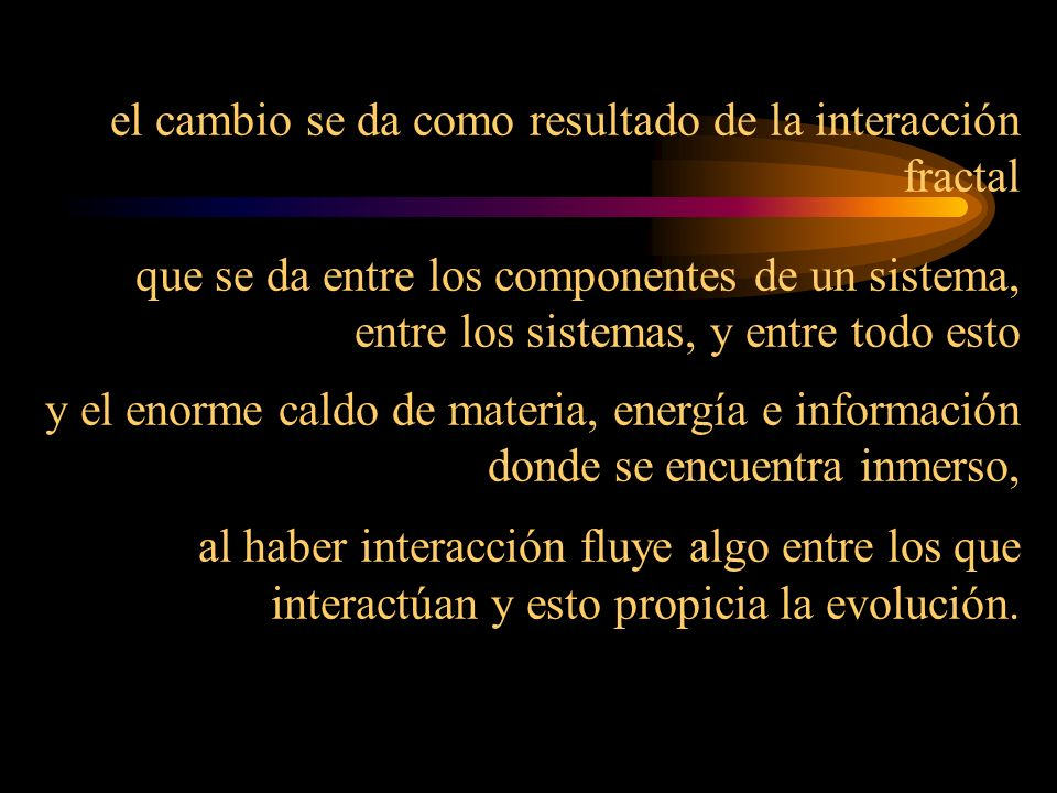 el cambio se da como resultado de la interacción fractal que se da entre los componentes de un sistema, entre los sistemas, y entre todo esto y el enorme caldo de materia, energía e información donde se encuentra inmerso, al haber interacción fluye algo entre los que interactúan y esto propicia la evolución.