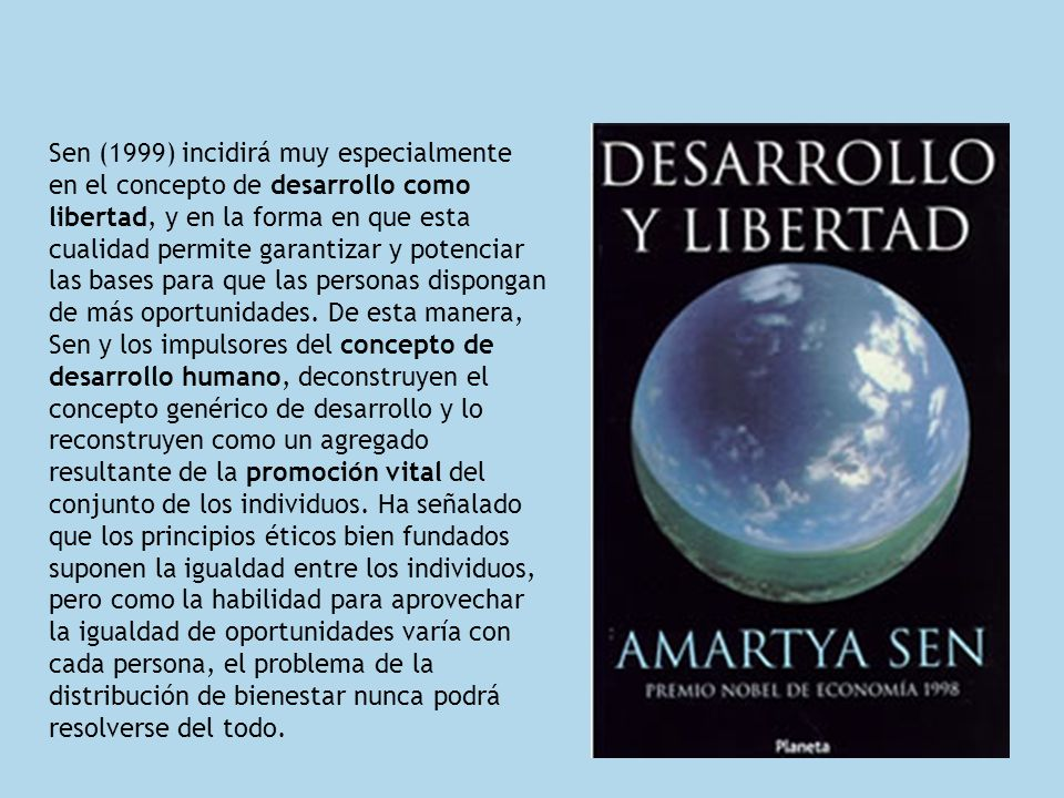 Sen (1999) incidirá muy especialmente en el concepto de desarrollo como libertad, y en la forma en que esta cualidad permite garantizar y potenciar las bases para que las personas dispongan de más oportunidades.