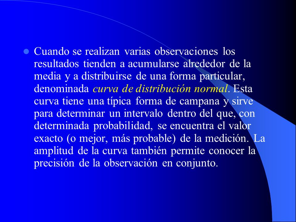 Cuando se realizan varias observaciones los resultados tienden a acumularse alrededor de la media y a distribuirse de una forma particular, denominada curva de distribución normal.