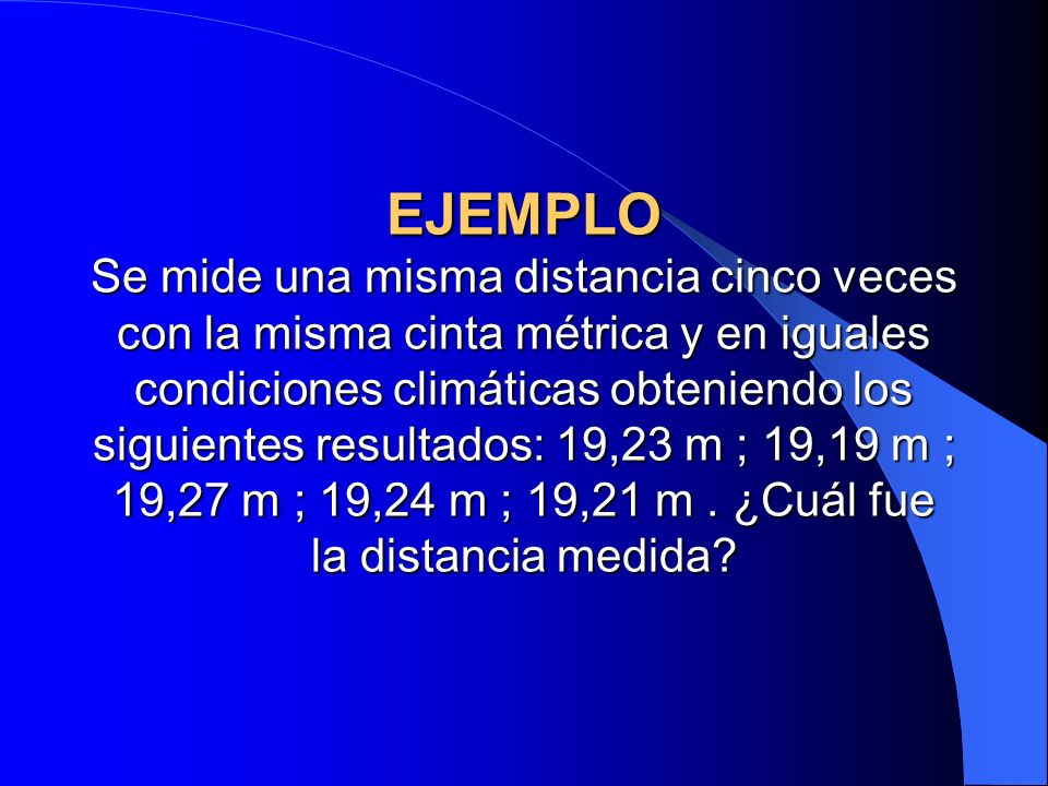EJEMPLO Se mide una misma distancia cinco veces con la misma cinta métrica y en iguales condiciones climáticas obteniendo los siguientes resultados: 19,23 m ; 19,19 m ; 19,27 m ; 19,24 m ; 19,21 m .