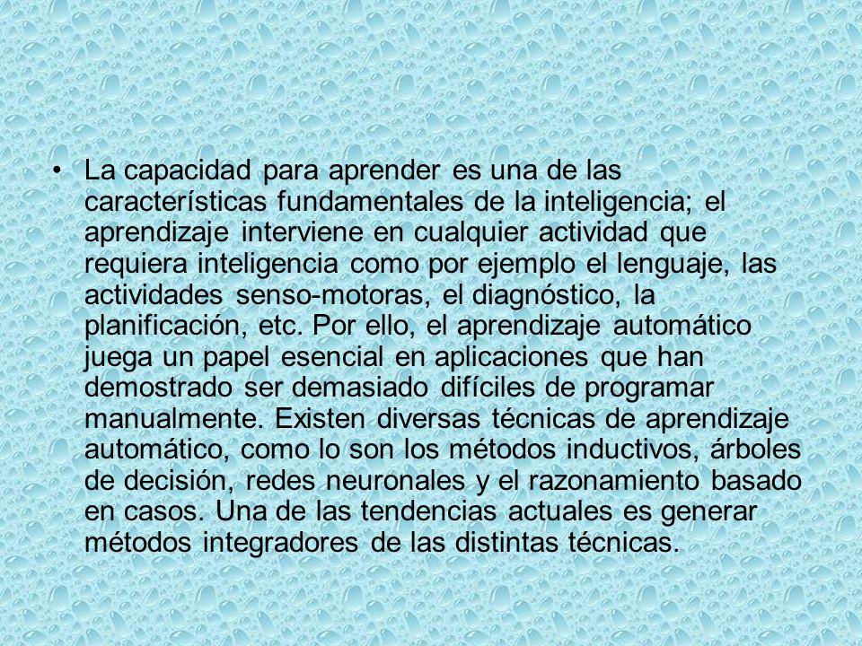 La capacidad para aprender es una de las características fundamentales de la inteligencia; el aprendizaje interviene en cualquier actividad que requiera inteligencia como por ejemplo el lenguaje, las actividades senso-motoras, el diagnóstico, la planificación, etc.