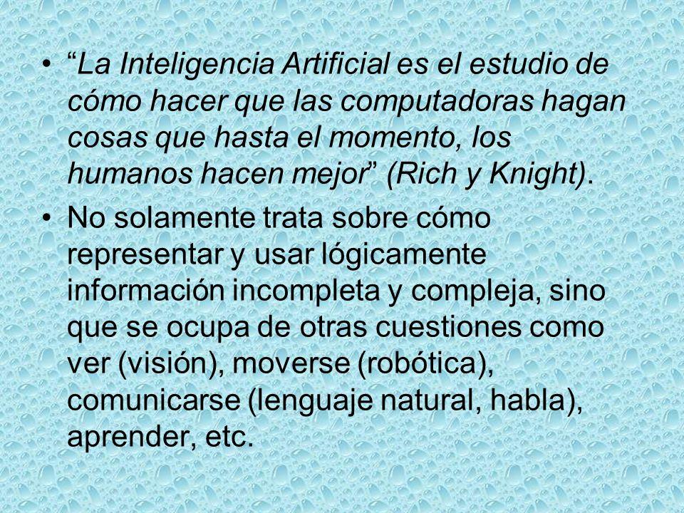 La Inteligencia Artificial es el estudio de cómo hacer que las computadoras hagan cosas que hasta el momento, los humanos hacen mejor (Rich y Knight).