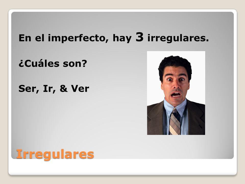 En el imperfecto, hay 3 irregulares. ¿Cuáles son Ser, Ir, & Ver