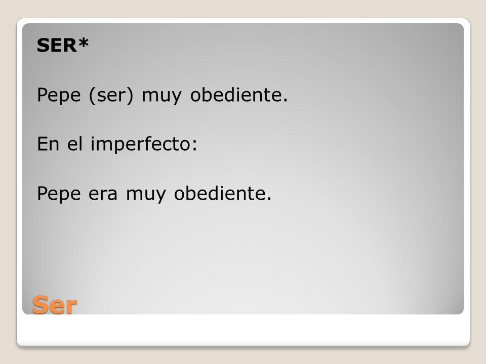 SER* Pepe (ser) muy obediente. En el imperfecto: Pepe era muy obediente.