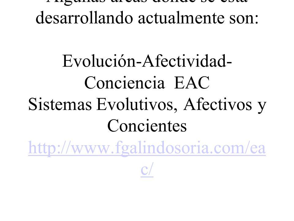************** Algunas áreas donde se está desarrollando actualmente son: Evolución-Afectividad-Conciencia EAC Sistemas Evolutivos, Afectivos y Concientes http://www.fgalindosoria.com/eac/