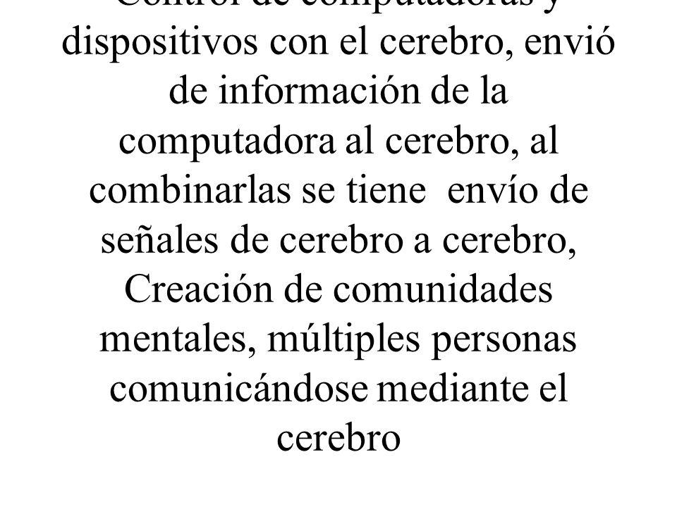 Control de computadoras y dispositivos con el cerebro, envió de información de la computadora al cerebro, al combinarlas se tiene envío de señales de cerebro a cerebro, Creación de comunidades mentales, múltiples personas comunicándose mediante el cerebro