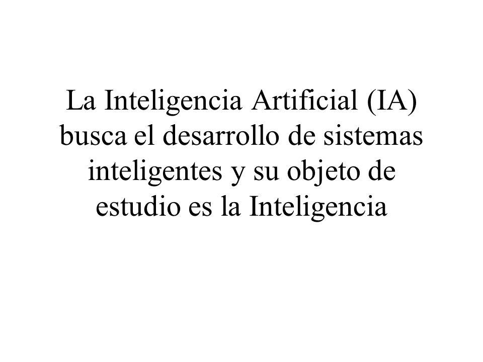 La Inteligencia Artificial (IA) busca el desarrollo de sistemas inteligentes y su objeto de estudio es la Inteligencia