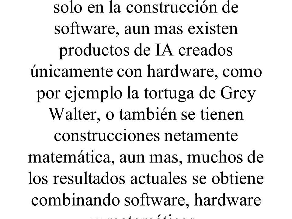 El desarrollo de la IA no consiste solo en la construcción de software, aun mas existen productos de IA creados únicamente con hardware, como por ejemplo la tortuga de Grey Walter, o también se tienen construcciones netamente matemática, aun mas, muchos de los resultados actuales se obtiene combinando software, hardware y matemáticas.