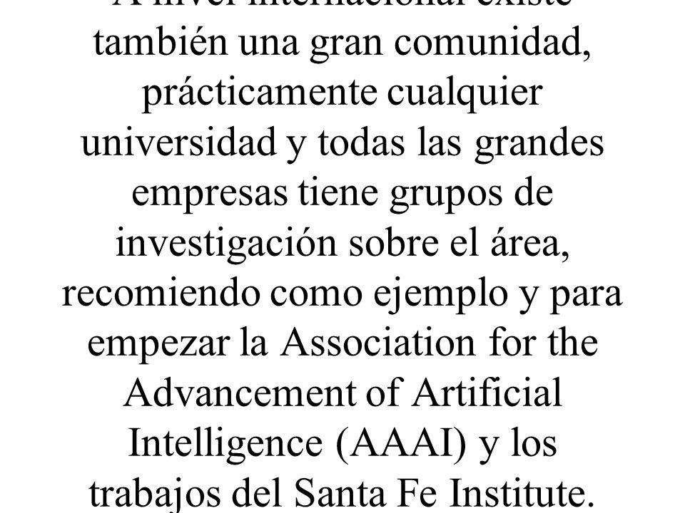 A nivel internacional existe también una gran comunidad, prácticamente cualquier universidad y todas las grandes empresas tiene grupos de investigación sobre el área, recomiendo como ejemplo y para empezar la Association for the Advancement of Artificial Intelligence (AAAI) y los trabajos del Santa Fe Institute.