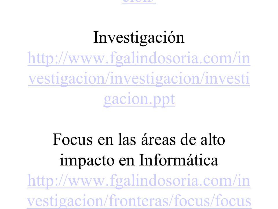 Algunas ligas que recomiendo son: Sobre Investigación INVESTIGACIÓN http://fgalindosoria.com/investigacion/ Investigación http://www.fgalindosoria.com/investigacion/investigacion/investigacion.ppt Focus en las áreas de alto impacto en Informática http://www.fgalindosoria.com/investigacion/fronteras/focus/focusareasaltoimpactoinformatica.pdf Fronteras de la Investigación http://www.fgalindosoria.com/investigacion/fronteras/fronteras_investigacion.ppt
